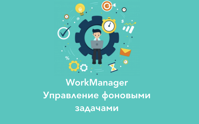 Использование WorkManager для управления фоновыми задачами