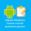 Хранение данных в Android c помощью Jetpack Datastore